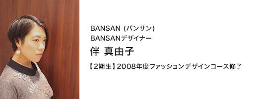 BANSAN(バンサン) BANSANデザイナー 伴 真由子 【1期生】2008年度ファッションデザインコース修了
